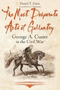 THE MOST DESPERATE ACTS OF GALLANTRY: GEORGE A CUSTER IN THE CIVIL WAR by DANIEL T. DAVIS
